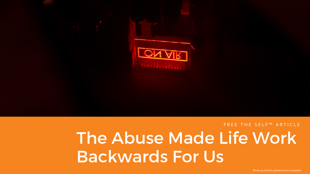The Abuse Made Life Work Backwards For Us